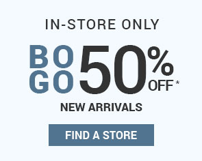 IN-STORES ONLY | BOGO - 50% OFF NEW ARRIVALS