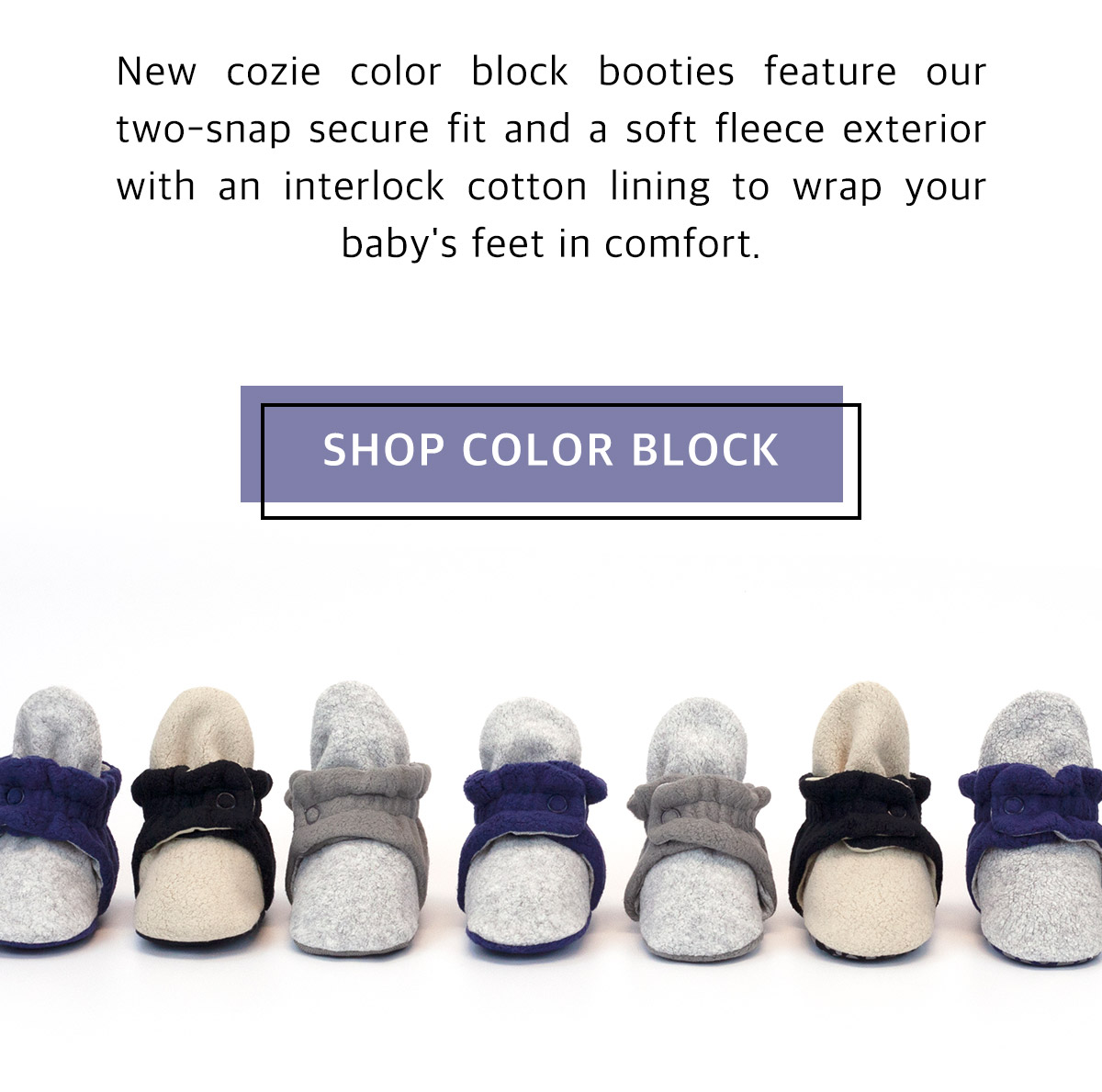 New cozie color block booties feature our two snap secure fit and ultra soft fleece lining and shell to wrap your baby's feet in comfort inside and out. Shop color block.