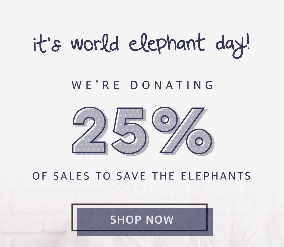 It's world elephant day! We're donating 25% of sales to save the elephants. Shop now!