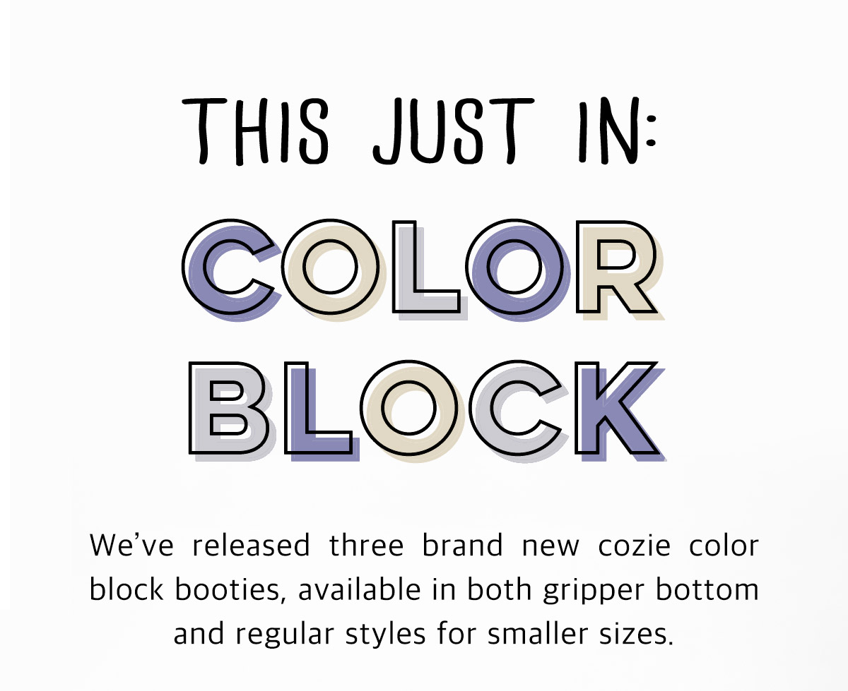 This just in: Color Block! We've released three brand new cozie color block booties, available in both gripper bottom and regular styles for smaller sizes.