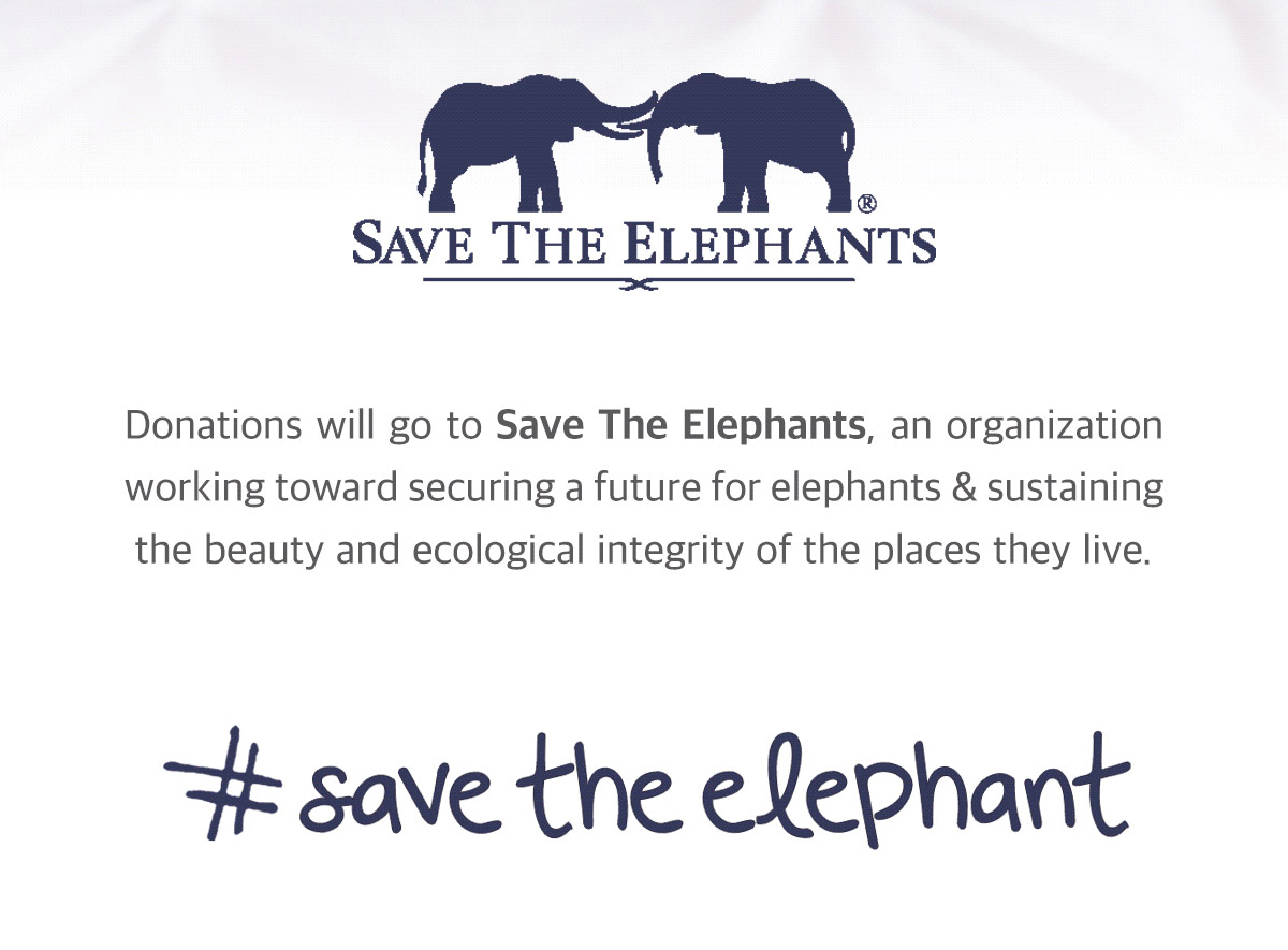 Donations will go to Save the Elephants, an organization working toward securing a future for elephants & sustaining the beauty and ecological integrity of the places they live. Learn more. #savetheelephant