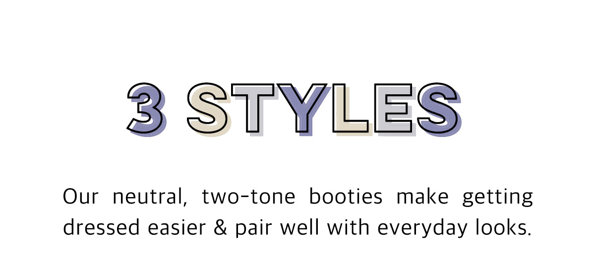 3 Styles! Our neutral, two-tone booties make getting dressed easier and pair well with everyday looks.