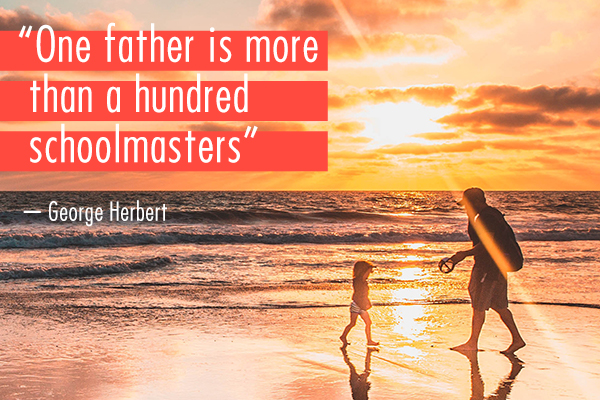 """One father is more than a hundred schoolmasters"" - George Herbert"