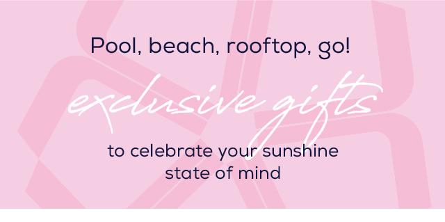 Pool, beach, rooftop, go! Exclusive gifts to celebrate your sunshine state of mind. Shop new arrivals