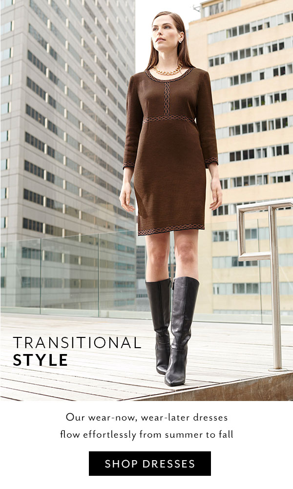 Transitional Style - Our wear-now, wear-later dresses flow effortlessly from summer to fall. Shop Dresses >>