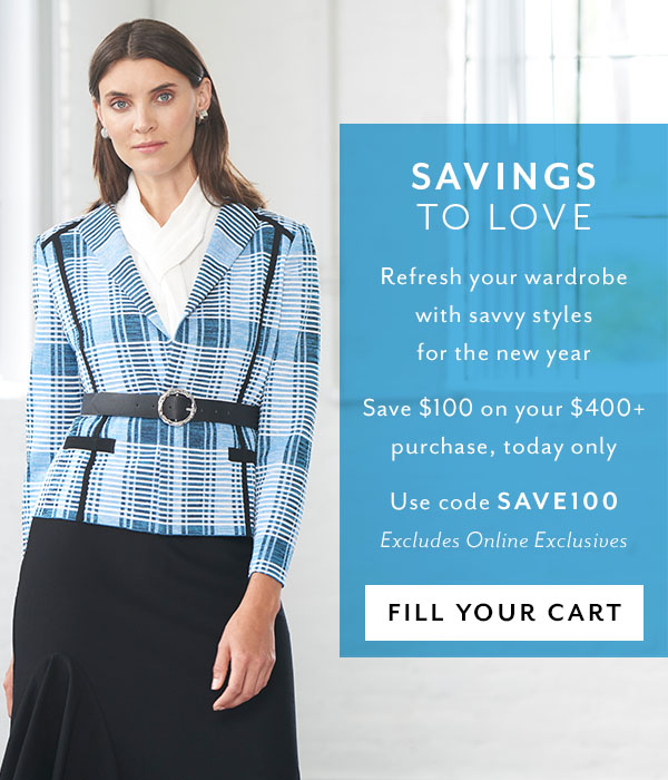 Savings to Love - Refresh your wardrobe with savvy styles for the new year Save $100 on your $400+ purchase, today only. Use code SAVE100. Fill Your Cart >>