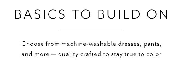 Basics to Build On - Choose from machine-washable dresses, pants, and more — quality crafted to stay true to color