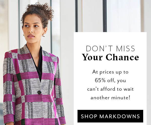 Don't Miss Your Chance - At prices up to 65% off, you can't afford to wait another minute! Shop Markdowns >>