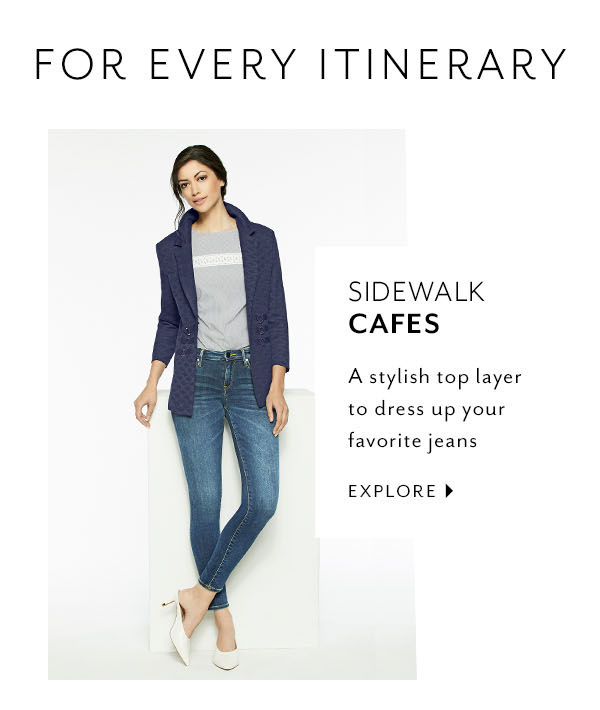 For Every Itinerary - Sidewalk Cafes: A stylish top layer to dress up your favorite jeans. Explore >>
