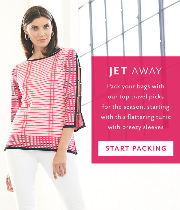 Jet Away - Pack your bags with our top travel picks for the season, starting with this flattering tunic with breezy sleeves. Start Packing >>