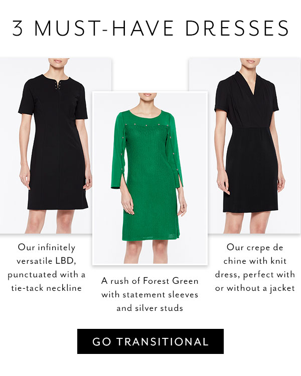 3 Must-Have Dresses: Our infinitely versatile LBD, punctuated with a tie-tack neckline; A rush of Forest Green with statement sleeves and silver studs; Our crepe de chine with knit dress, perfect with or without a jacket. Go Transitional >>