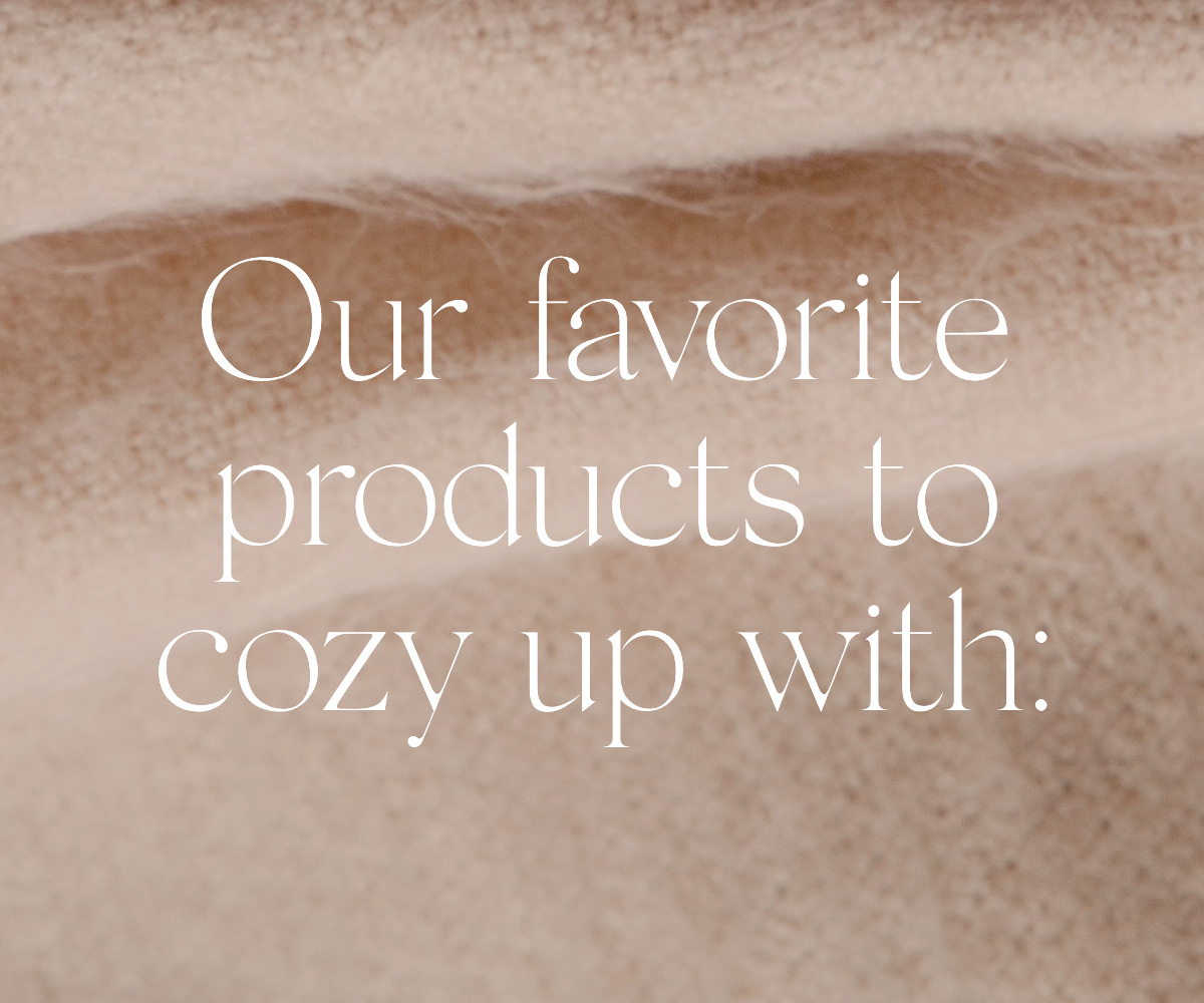 Our Favorite products to cozy up with