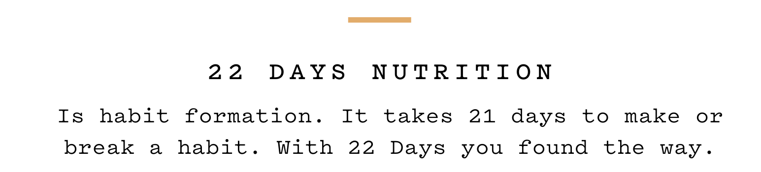 Is habit formation. It takes 21 days to make or break a habit. With 22 Days you found the way.