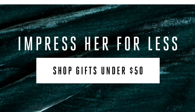 Impress Her for Less. Shop gifts under $50.