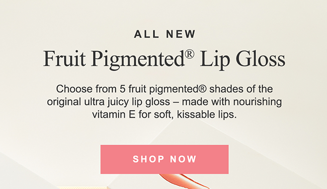 ALL NEW Fruit Pigmented® Lip Gloss Choose from 5 fruit pigmented® shades of the original ultra juicy lip gloss - made with nourishing vitamin E for soft, kissable lips.