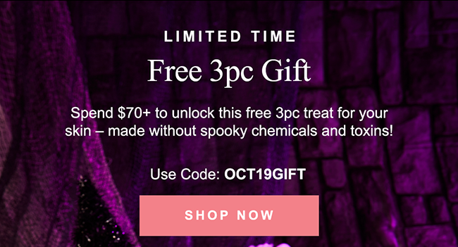 LIMITED TIME Free 3pc Gift Spend $70 to unlock this free 3pc treat for your skin - made without spooky chemicals and toxins!