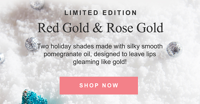 LIMITED EDITION Red Gold & Rose Gold. Two holiday shades made with silky smooth pomegranate oil, designed to leave lips gleaming like gold!