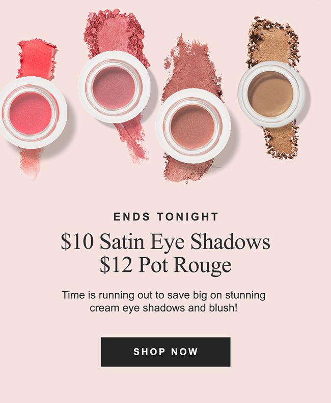 ENDS TONIGHT $10 Satin Eye Shadows $12 Pot Rouge Time is running out to save big on stunning cream eye shadows and blush!