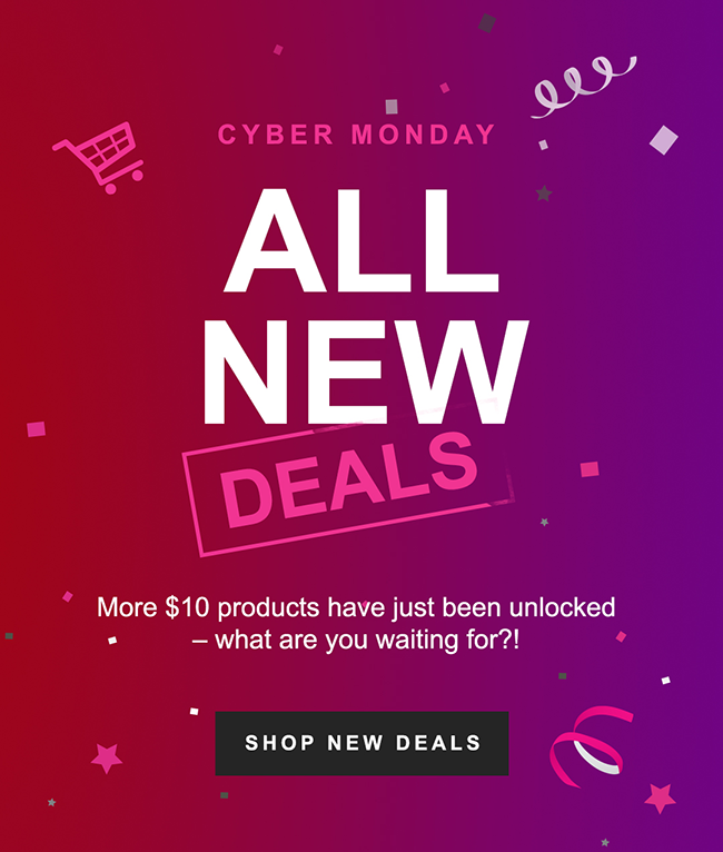 CYBER MONDAY ALL NEW DEALS, More $10 products have just been unlocked - what are you waiting for?!