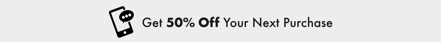 Get 50% Off Your Next Purchase