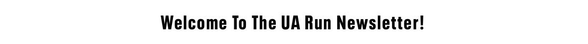 Welcome to the UA Run Newsletter!