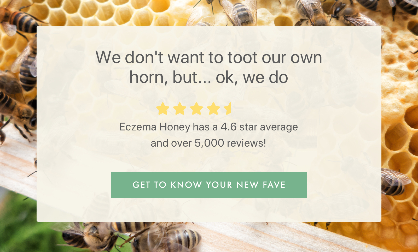 We don't want to toot our own horn, but...ok, we do / Eczema Honey has a 4.6 star average and over 5,000 reviews! / GET TO KNOW YOUR NEW FAVE