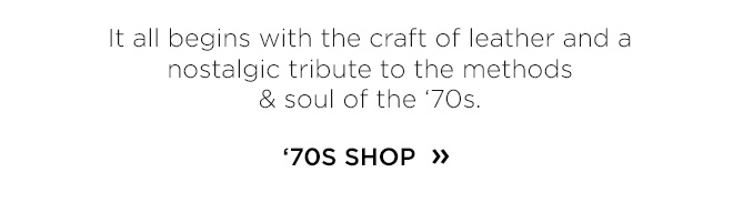 It all begins with the craft of leather and a nostalgic tribute to the methods & soul of the '70s