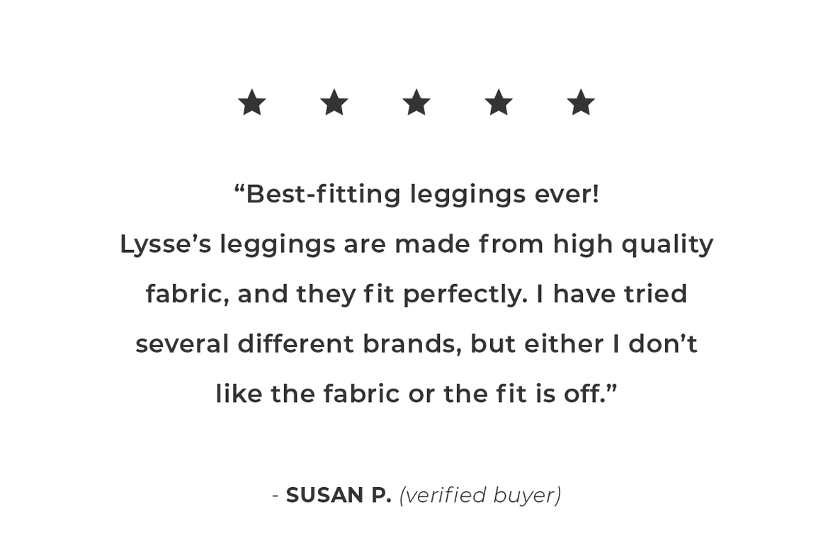 Best-fittings legging ever!  Lysse's leggings are made from high-quality fabric, and they fit perfectly.- Susan P.