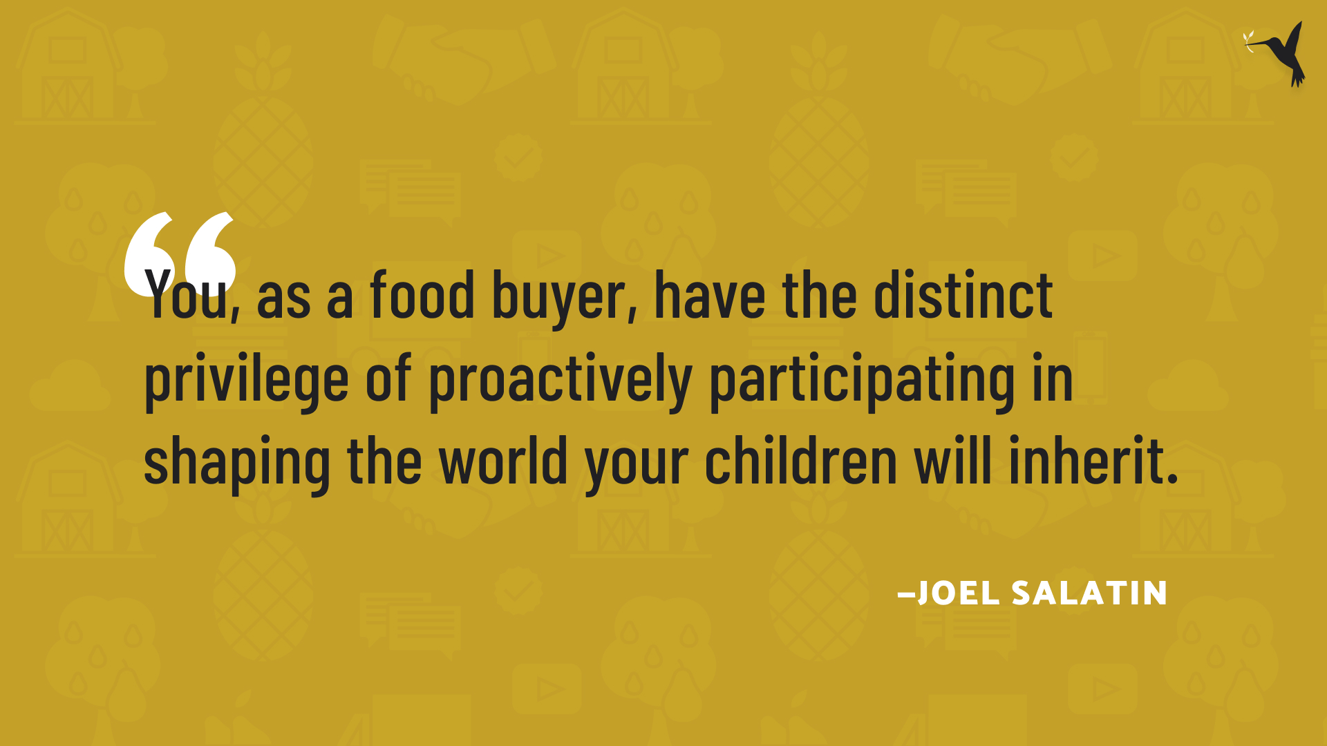 """""""You, as a food buyer, have the distinct privilege of proactively participating in shaping the world your children will inherit."""" — Joel Salatin"""