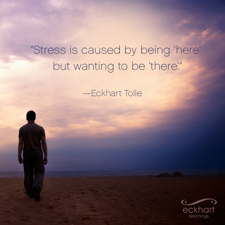 """""""Stress is caused by being 'here' but wanting to be 'there'."""""""