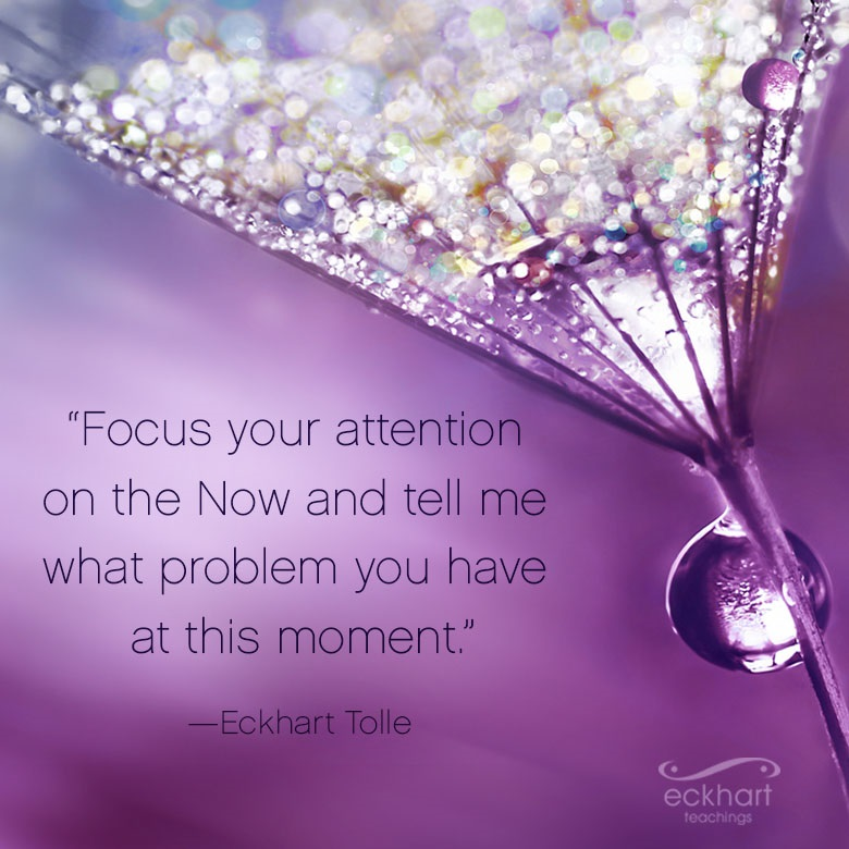 """Focus your attention on the Now and tell me what problem you have at this moment."""