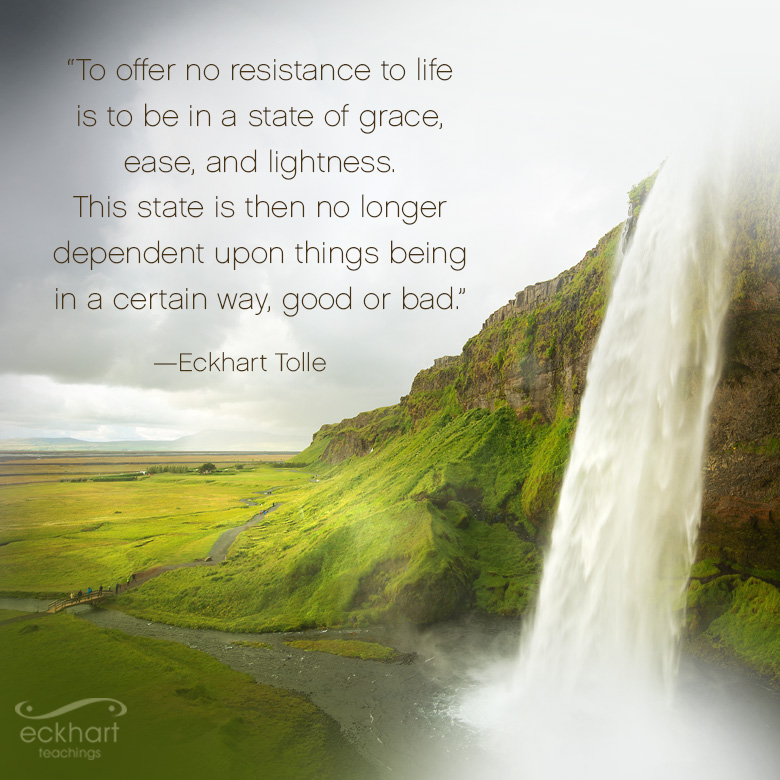 To offer no resistance to life is to be in a state of grace, ease, and lightness. This state is then no longer dependent upon things being in a certain way, good or bad.