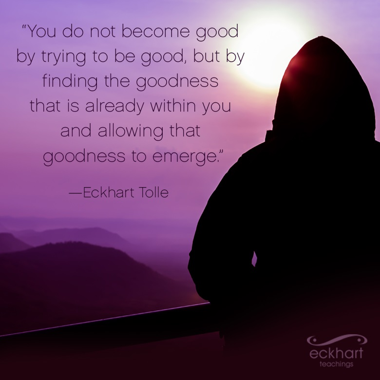 """""""You do not have to become good by trying to be good, but by finding the goodness that is already within you and allowing that goodness to emerge."""""""