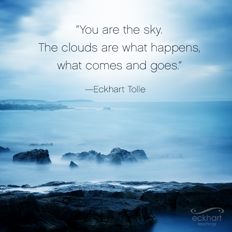 """""""You are the sky. The clouds are what happens, what comes and goes."""