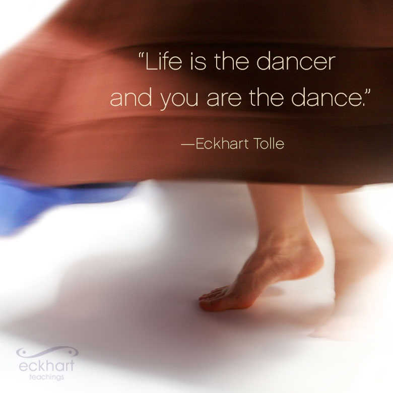 """""""Life is the dancer and you are the dance."""""""