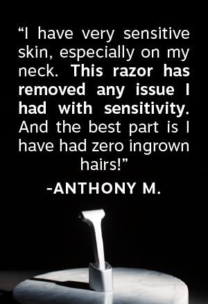 """I have very sensitive skin, especially on my neck. This razor has removed any issue I had with sensitivity. And the best part is I have zero ingrown hairs!"""