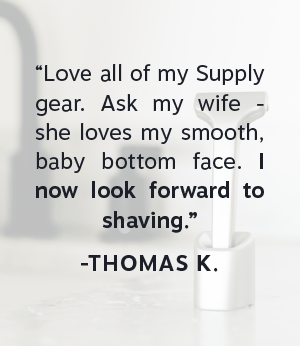 """""""Love all my Supply gear. Ask my wife - she loves my smooth, baby bottom face. I now look forward to shaving."""""""