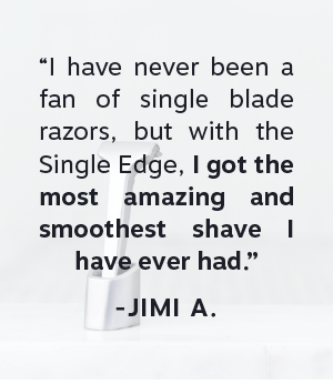 """""""I have never been a fan of single blade razors, but with the Single Edge, I got the most amazing and smoothest shave I have ever had."""""""