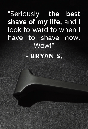 """Seriously, the best shave of my life, and I look forward to when I have to shave now. Wow!"""