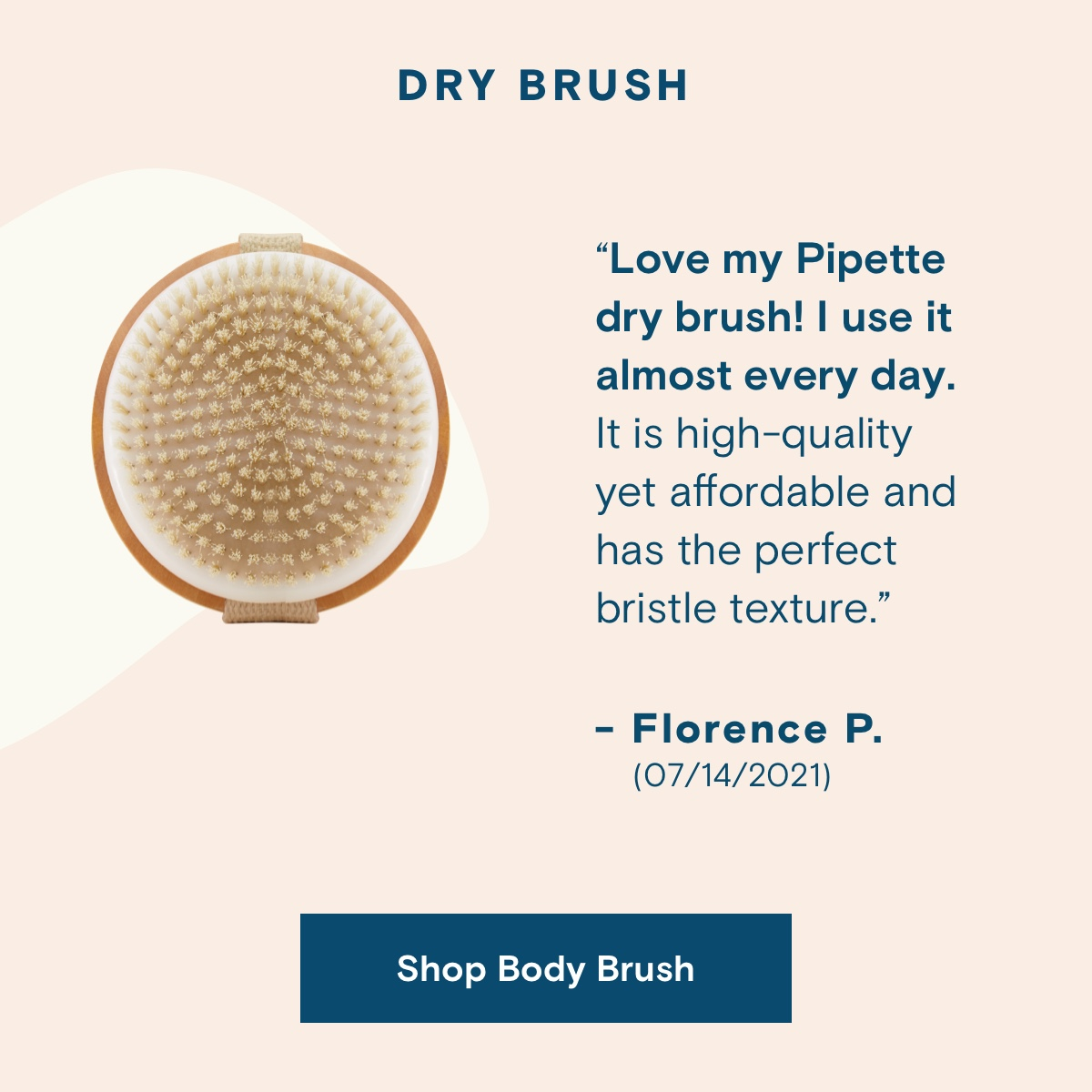 """DRY BRUSH. """"Love my Pipette dry brush! I use it almost every day. It is high-quality yet affordable and has the perfect bristle texture."""" -Florence P. (07/14/2021).  Shop Body Brush."""