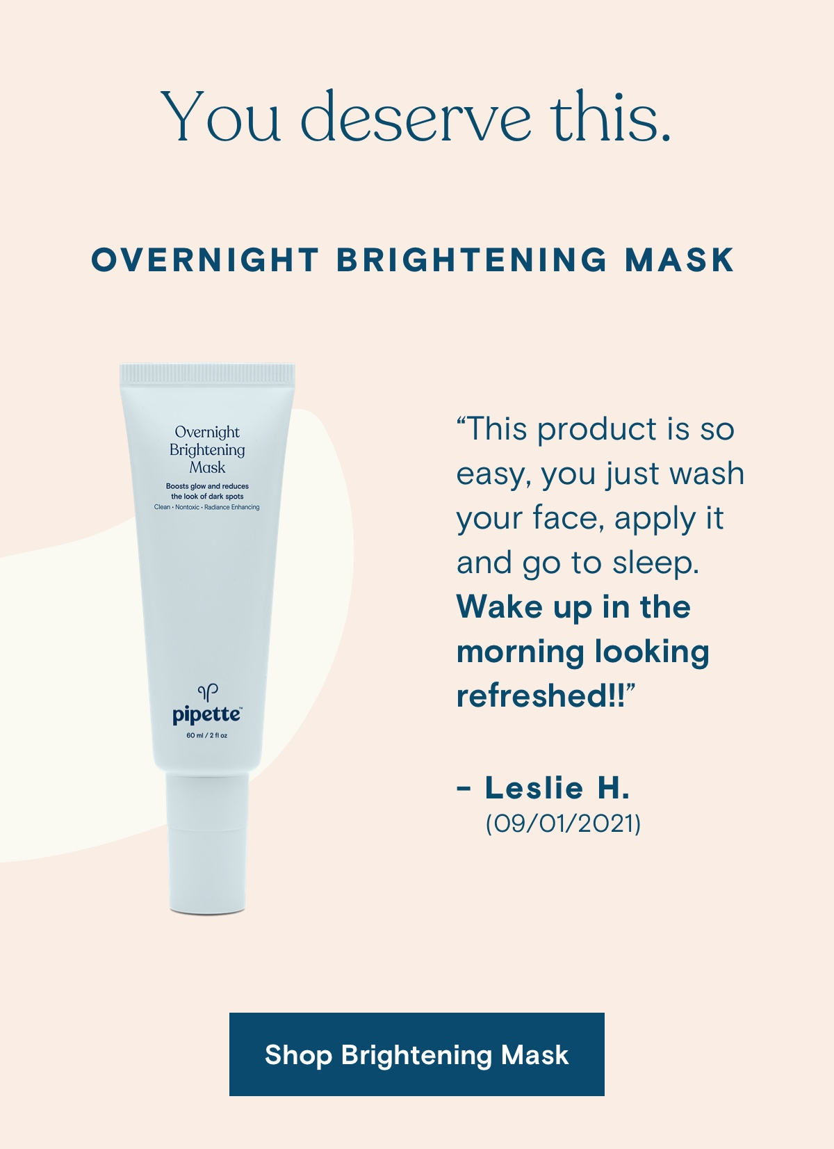 """You deserve this. Overnight Brightening Mask. """"This product is so easy, you just wash your face, apply it and go to sleep. Wake up in the morning looking refreshed!!""""  - Leslie H. (09/01/2021). Shop Brightening Mask."""