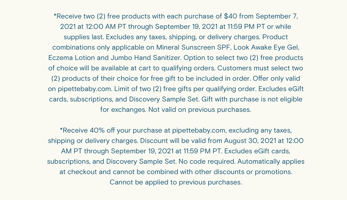*Receive two (2) free products with each purchase of $40 from September 7, 2021 at 12:00 AM PT through September 19, 2021 at 11:59 PM PT or while supplies last. Excludes any taxes, shipping, or delivery charges. Product combinations only applicable on Mineral Sunscreen SPF, Look Awake Eye Gel, Eczema Lotion and Jumbo Hand Sanitizer. Option to select two (2) free products of choice will be available at cart to qualifying orders. Customers must select two (2) products of their choice for free gift to be included in order. Offer only valid on pipettebaby.com. Limit of two (2) free gifts per qualifying order. Excludes eGift cards, subscriptions, and Discovery Sample Set. Gift with purchase is not eligible for exchanges. Not valid on previous purchases. *Receive 40% off your purchase at pipettebaby.com, excluding any taxes, shipping or delivery charges. Discount will be valid from August 30, 2021 at 12:00 AM PT through September 19, 2021 at 11:59 PM PT. Excludes eGift cards, subscriptions, and Discovery Sample Set. No code required. Automatically applies at checkout and cannot be combined with other discounts or promotions. Cannot be applied to previous purchases.