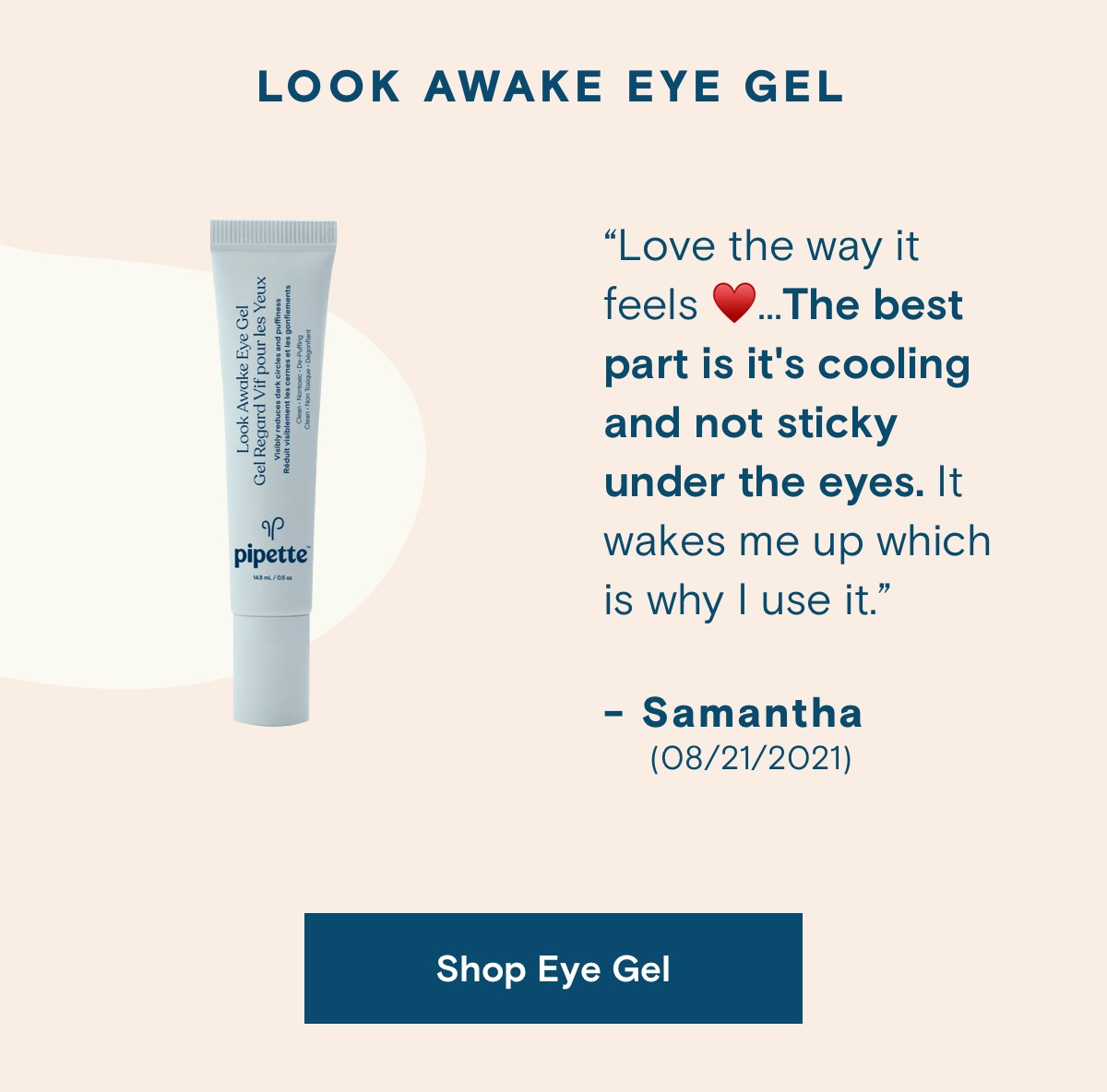 """LOOK AWAKE EYE GEL. """"Love the way it feels.. The best part is it's cooling and not sticky under the eyes. It wakes me up which is why I use it."""" - Samantha (08/21/2021).  Shop Eye Gel."""