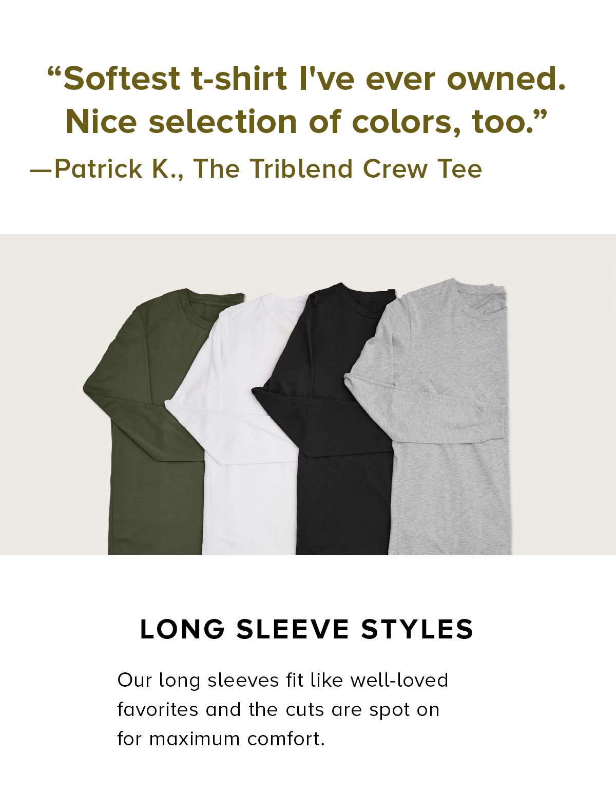 LONG SLEEVE STYLES Our long sleeves fit like well-loved favorites