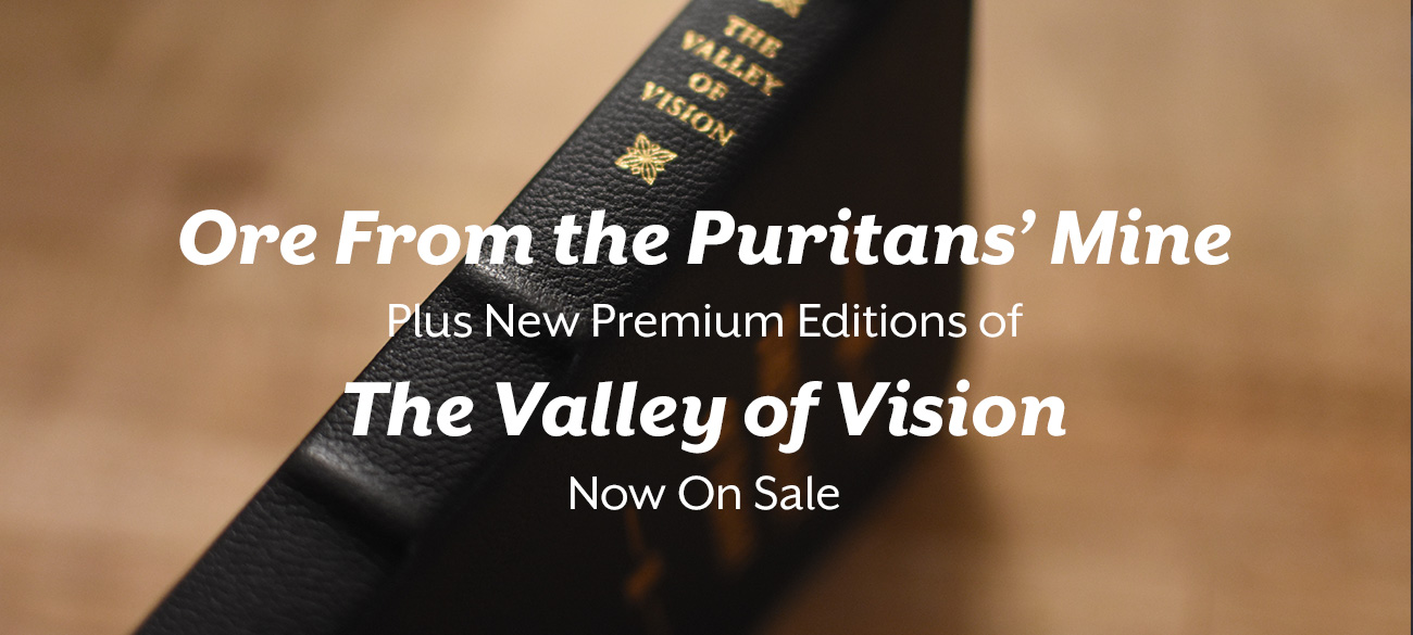 Ore From the Puritans' Mine Plus New Premium Editions of The Valley of Vision