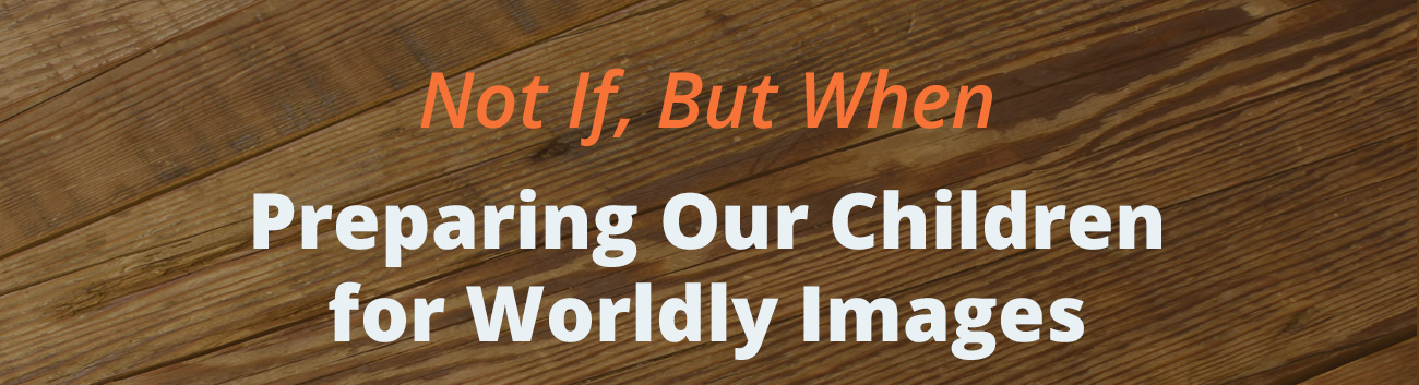 Preparing Our Children for Worldly Images