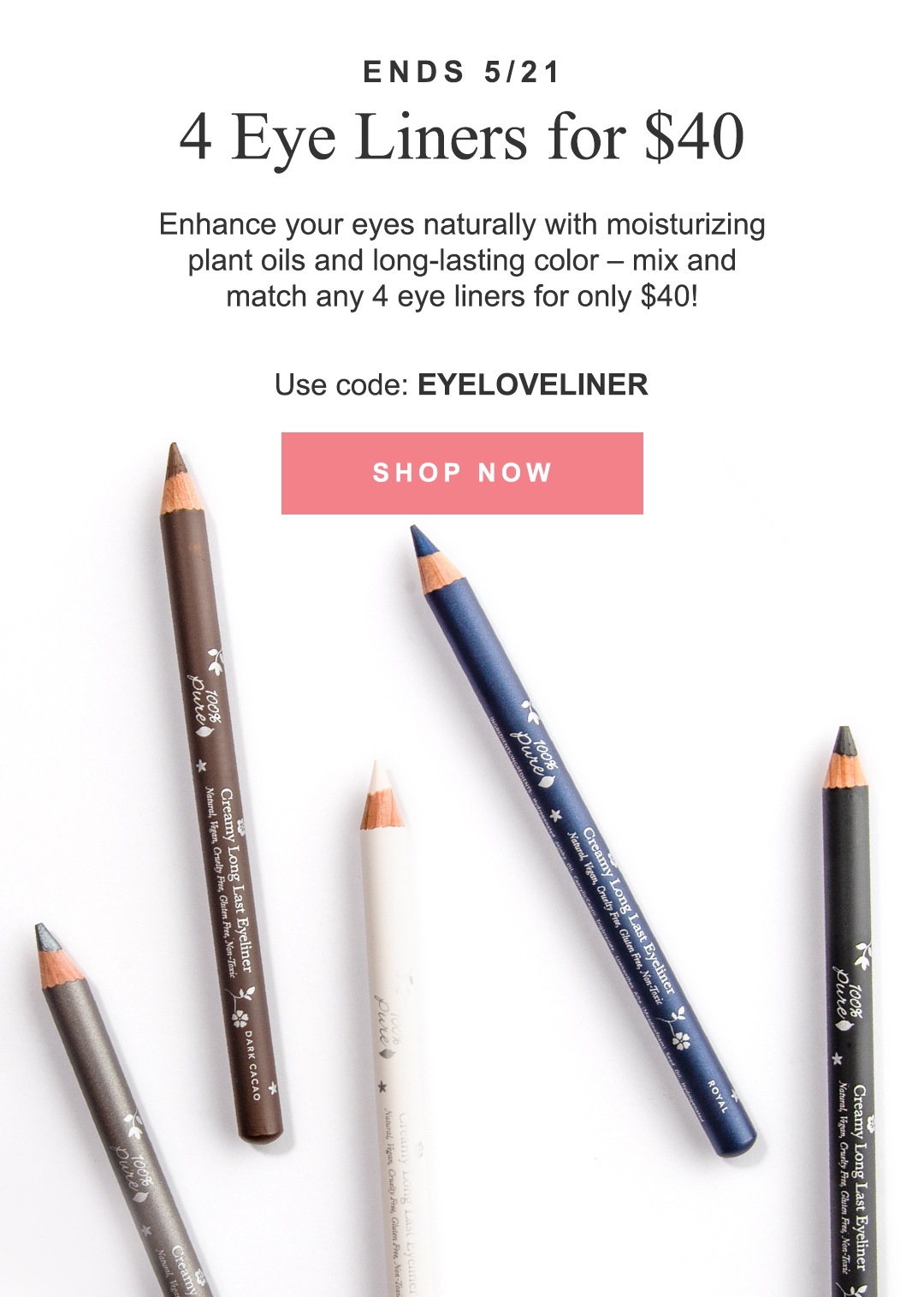 Enhance your eyes naturally with moisturizing plant oils and long-lasting color - mix and match any 4 eye liners for only $40!