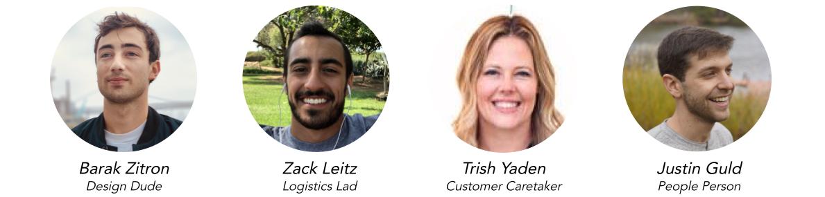 Barak Zitron, Design Dude   Zack Leitz, Logistics Lad   Trish Yaden, Customer Caretaker   Justin Guld, People Person