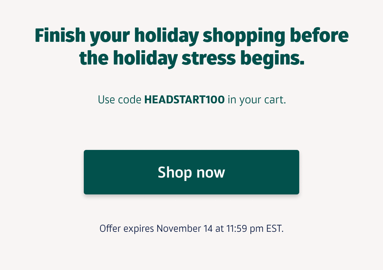 Finish your holiday shopping before the holiday stress begins. Use code HEADSTART100 in your cart. Offer expires November 14 at 11:59 pm EST. Shop now
