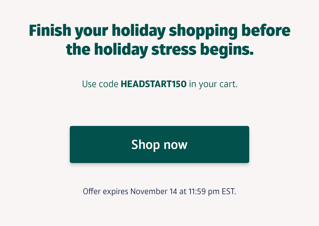 Finish your holiday shopping before the holiday stress begins. Use code HEADSTART150 in your cart. Offer expires November 14 at 11:59 pm EST. Shop now